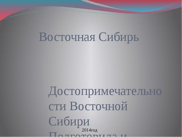 Восточная Сибирь Достопримечательности Восточной Сибири Подготовила и состави...