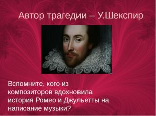 Автор трагедии – У.Шекспир Вспомните, кого из композиторов вдохновила история