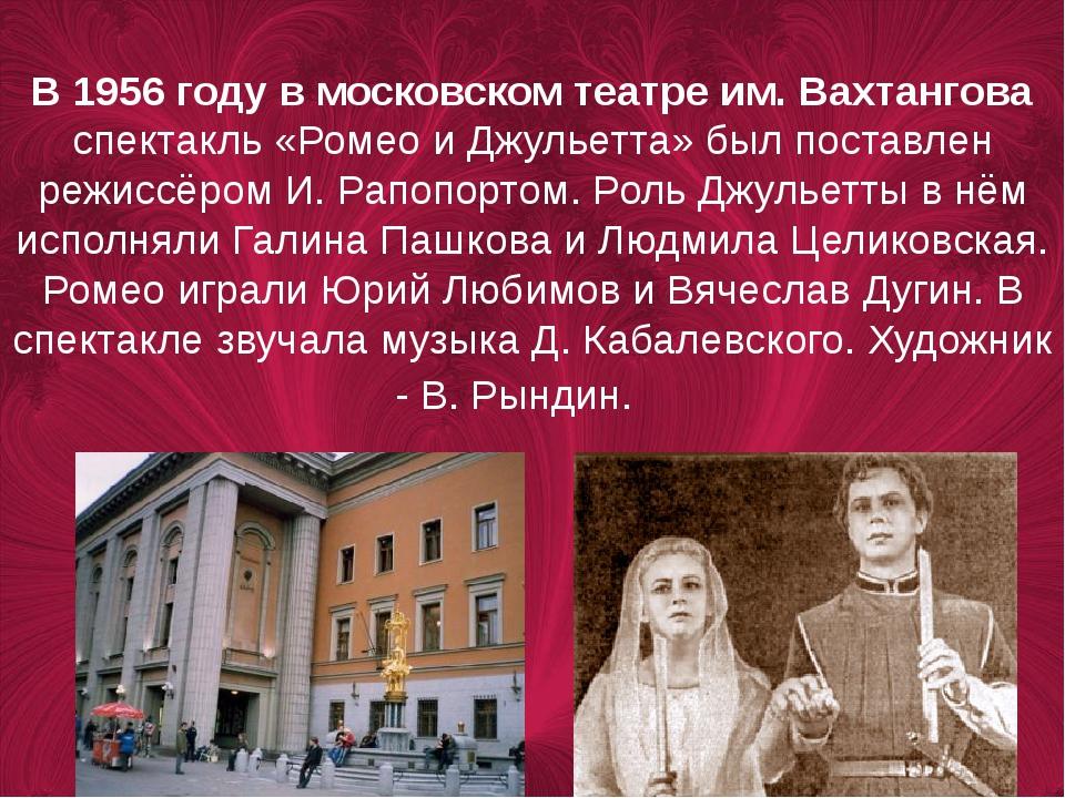В 1956 году в московском театре им.Вахтангова спектакль «Ромео и Джульетта»...