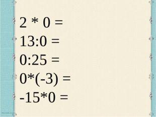2 * 0 = 13:0 = 0:25 = 0*(-3) = -15*0 =