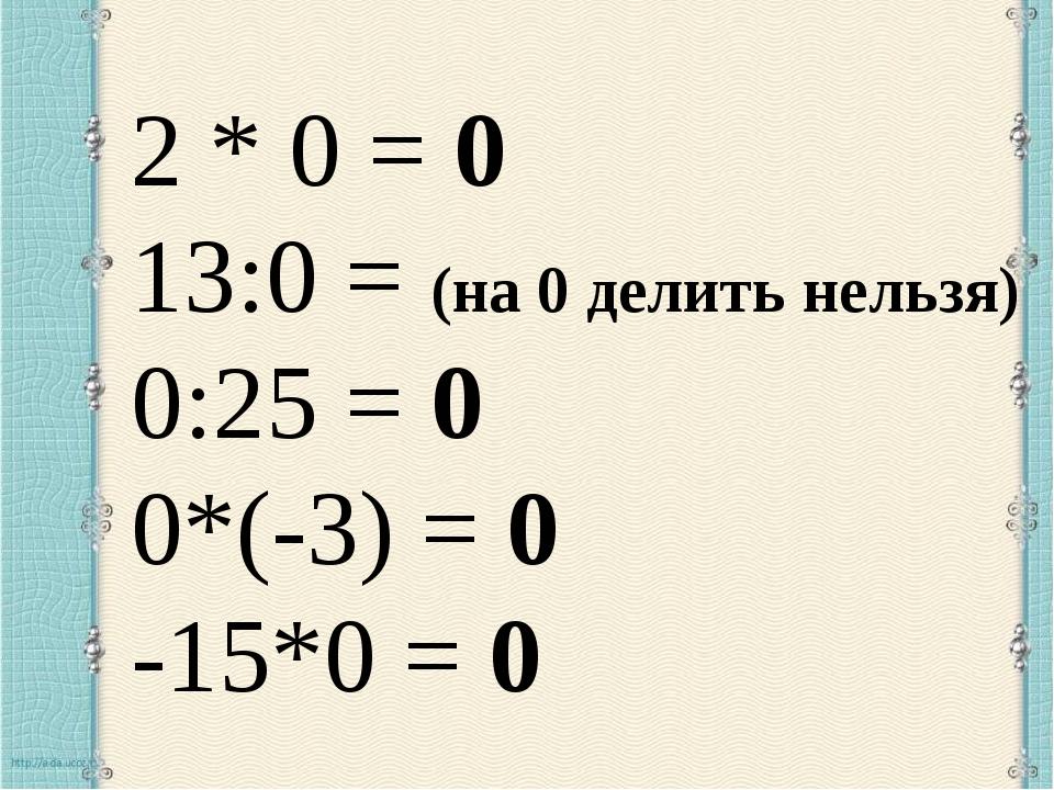 2 * 0 = 0 13:0 = (на 0 делить нельзя) 0:25 = 0 0*(-3) = 0 -15*0 = 0