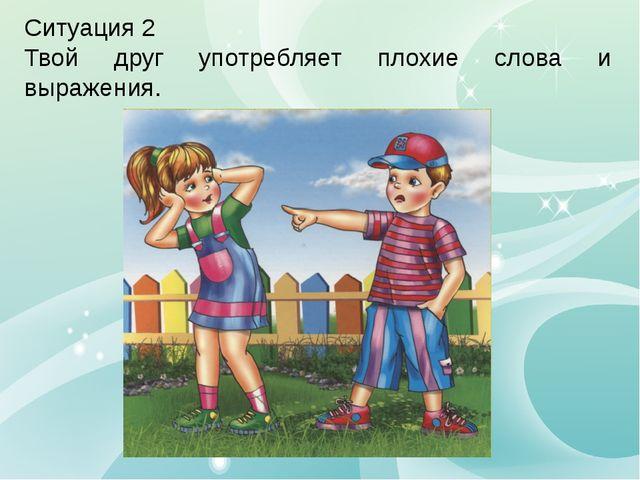 Ситуация 2 Твой друг употребляет плохие слова и выражения.