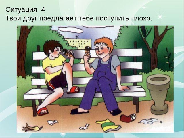 Ситуация 4 Твой друг предлагает тебе поступить плохо.