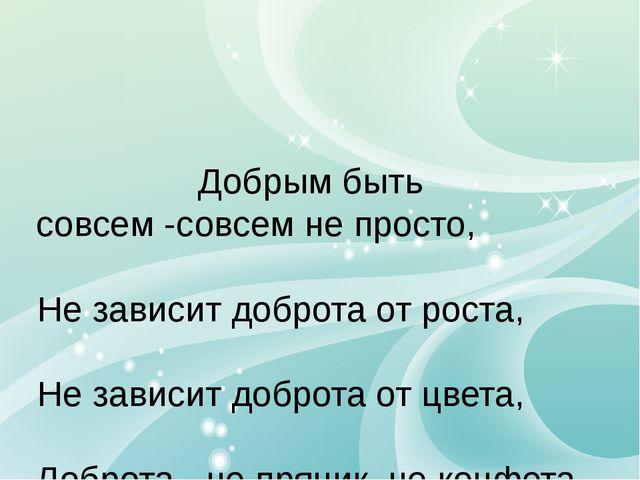 Добрым быть совсем -совсем не просто, Не зависит доброта от роста, Не зависит...