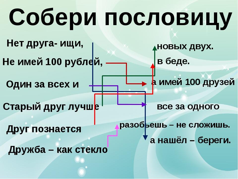 Собери пословицу Не имей 100 рублей, Старый друг лучше Нет друга- ищи, Друг п...