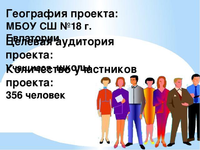 География проекта: МБОУ СШ №18 г. Евпатории Целевая аудитория проекта: Учащие...