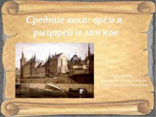 Средние века: время рыцарей и замков Подготовила учитель начальных классов Га