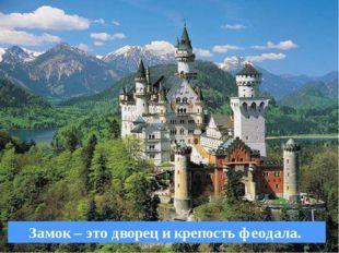 СРЕДНЕВЕКОВЬЕ Замок – это дворец и крепость феодала.