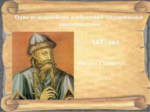 Одно из величайших изобретений средневековья- книгопечатанье Иоганн Гутенбер