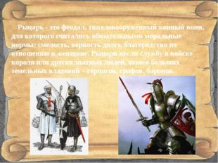 Рыцарь - это феодал, тяжеловооружённый конный воин, для которого считались о