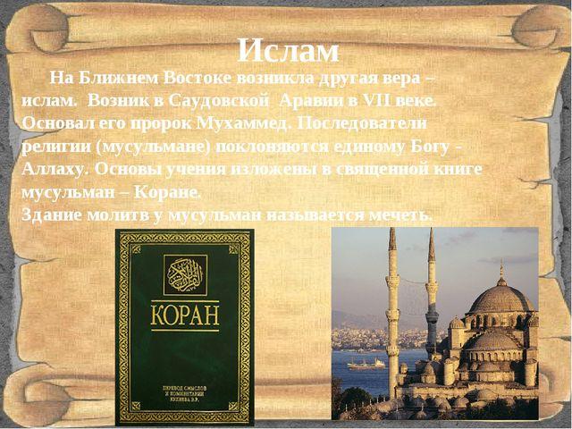 Ислам На Ближнем Востоке возникла другая вера – ислам. Возник в Саудовской Ар...
