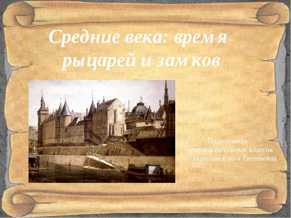 Средние века: время рыцарей и замков Подготовила учитель начальных классов Га...