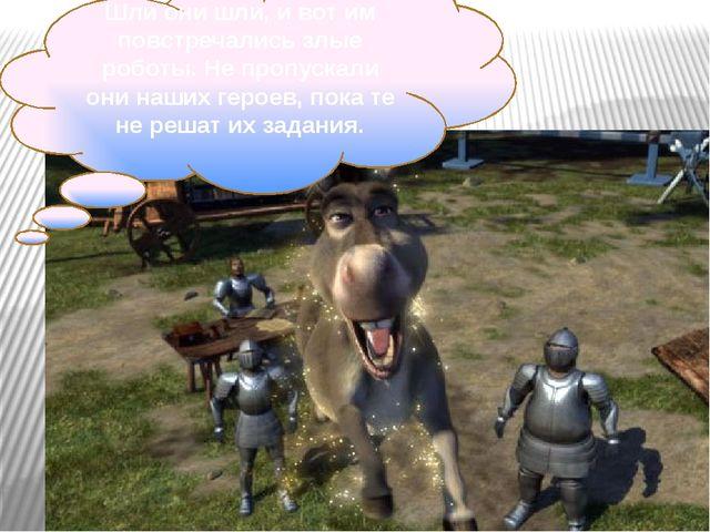 Шли они шли, и вот им повстречались злые роботы. Не пропускали они наших геро...