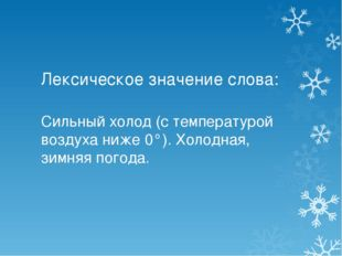 Лексическое значение слова: Сильный холод (с температурой воздуха ниже 0°).