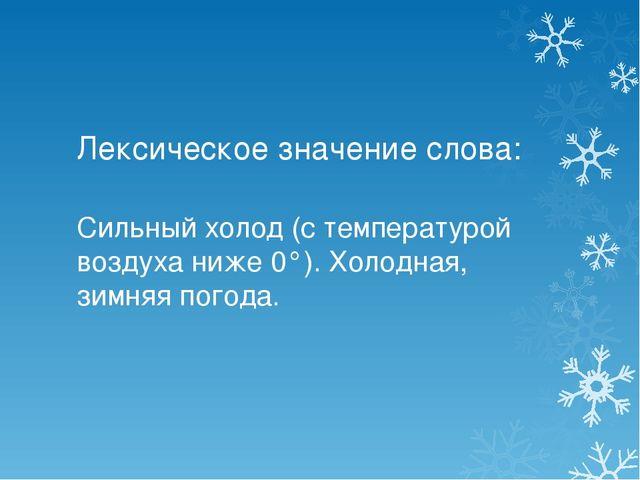 Лексическое значение слова: Сильный холод (с температурой воздуха ниже 0°)....