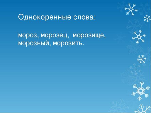 Однокоренные слова: мороз, морозец, морозище, морозный, морозить.