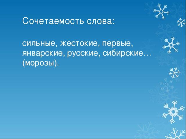 Сочетаемость слова: сильные, жестокие, первые, январские, русские, сибирские…...