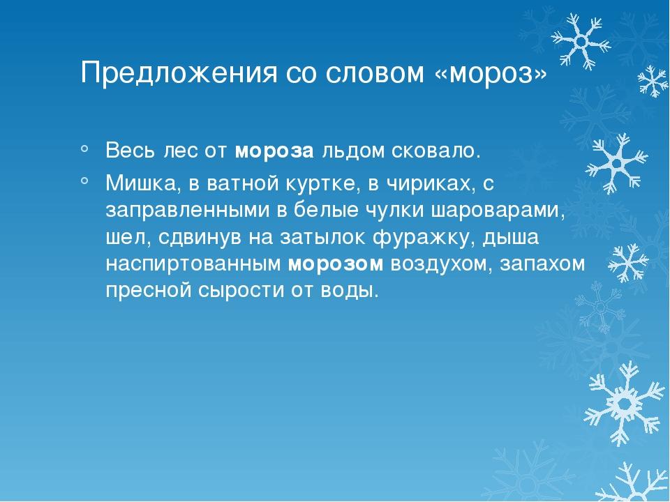 Предложения со словом «мороз» Весь лес отморозальдом сковало. Мишка, в ватн...