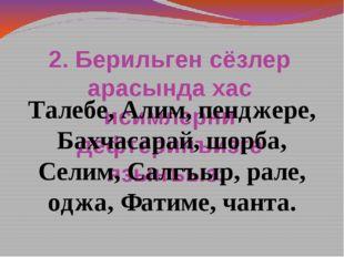 2. Берильген сёзлер арасында хас исимлерни дефтеринъизге язынъыз: Талебе, Али