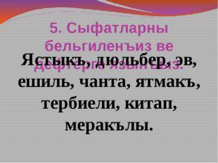 5. Сыфатларны бельгиленъиз ве дефтерге язынъыз. Ястыкъ, дюльбер, эв, ешиль, ч