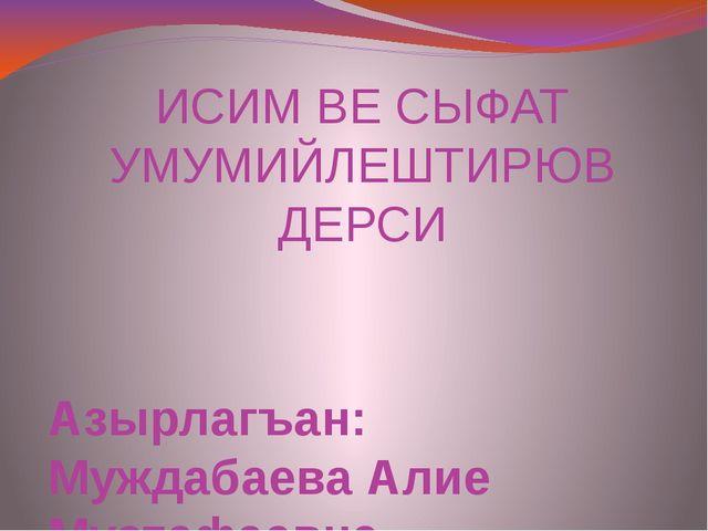 ИСИМ ВЕ СЫФАТ УМУМИЙЛЕШТИРЮВ ДЕРСИ Азырлагъан: Муждабаева Алие Мустафаевна