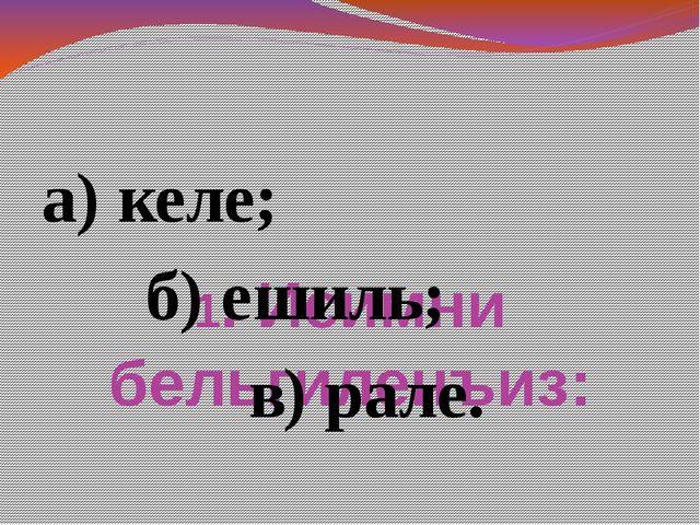 1. Исимни бельгиленъиз: а) келе; б) ешиль; в) рале.