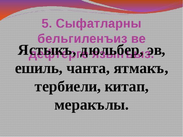5. Сыфатларны бельгиленъиз ве дефтерге язынъыз. Ястыкъ, дюльбер, эв, ешиль, ч...