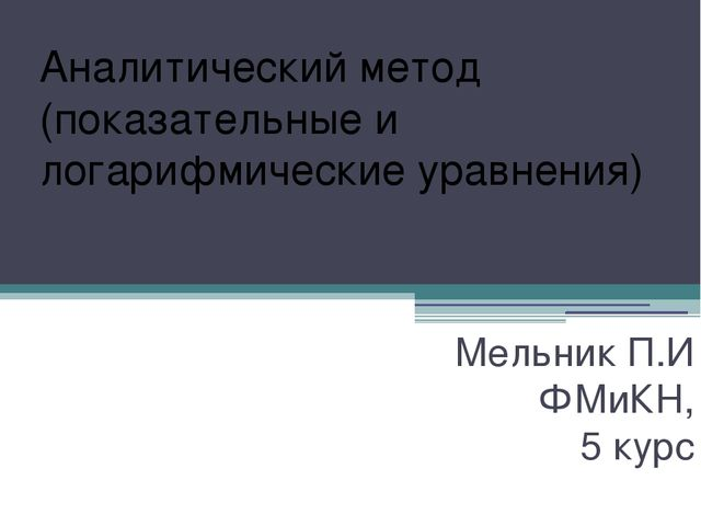 Аналитический метод (показательные и логарифмические уравнения) Мельник П.И Ф...