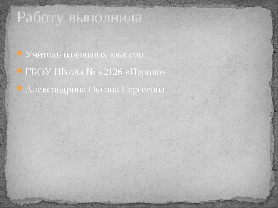 Учитель начальных классов ГБОУ Школа № «2126 «Перово» Александрина Оксана Сер...