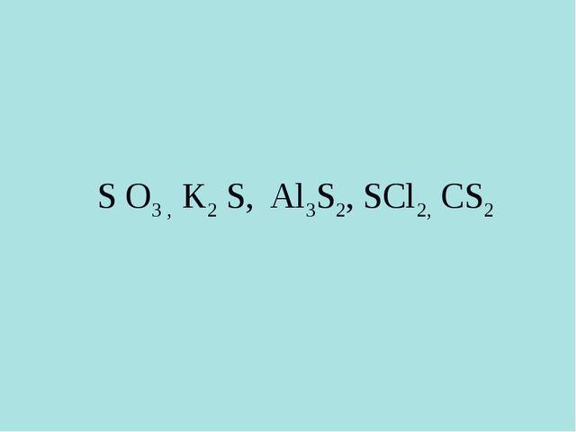S О3 , K2 S, Al3S2, SCl2, CS2