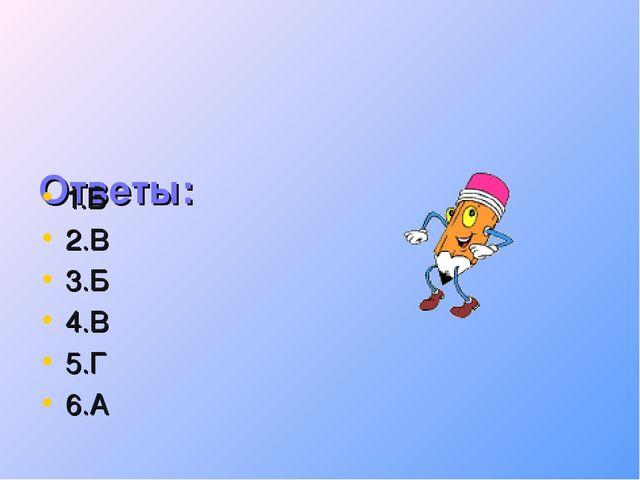 Ответы: 1.Б 2.В 3.Б 4.В 5.Г 6.А