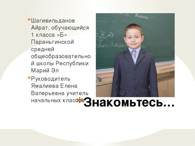 Знакомьтесь… Шагивильданов Айрат, обучающийся 1 класса «Б» Параньгинской сред...