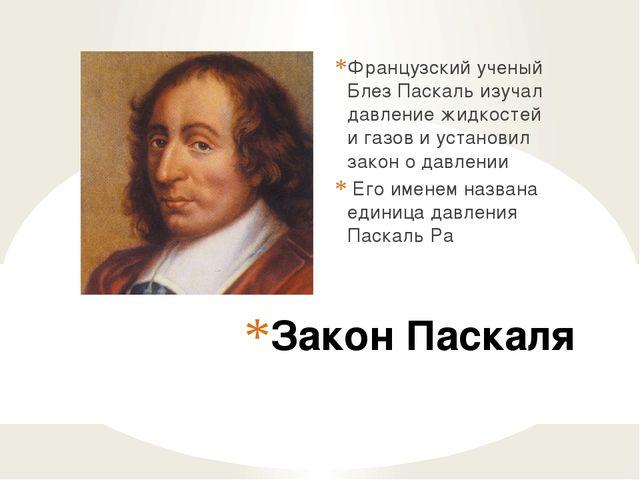 Закон Паскаля Французский ученый Блез Паскаль изучал давление жидкостей и газ...