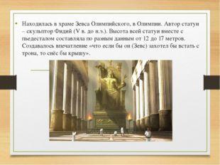 Находилась в храме Зевса Олимпийского, в Олимпии. Автор статуи – скульптор Фи