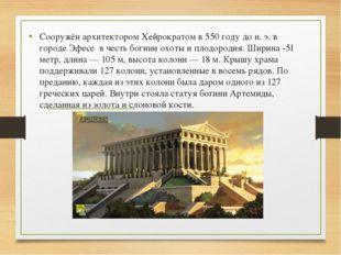 Сооружён архитектором Хейрократом в 550 году до н. э. в городе Эфесе в честь