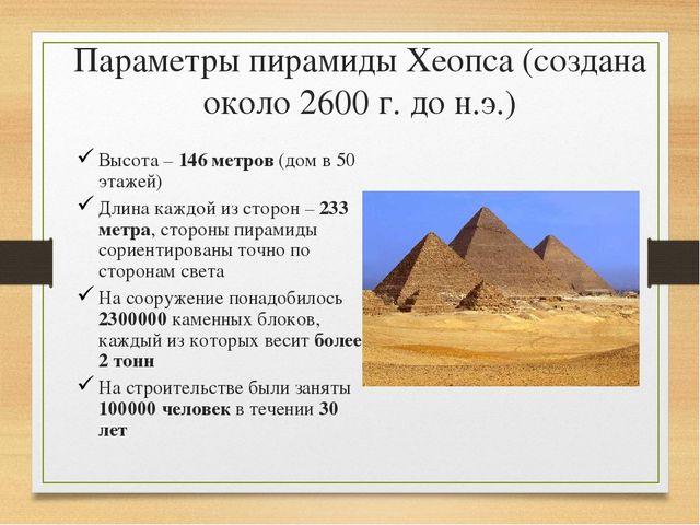 Параметры пирамиды Хеопса (создана около 2600 г. до н.э.) Высота – 146 метров...