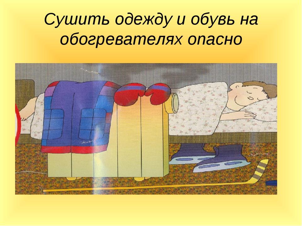 Сушить одежду и обувь на обогревателях опасно