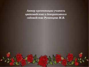 Автор презентации учитель цветоводства и декоративного садоводства Румянцева