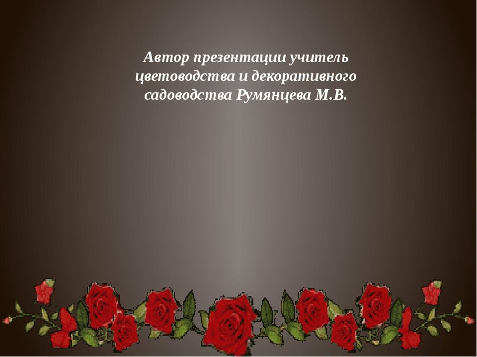 Автор презентации учитель цветоводства и декоративного садоводства Румянцева...
