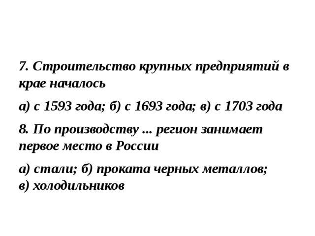 7. Строительство крупных предприятий в крае началось а) с 1593 года; б) с 169...