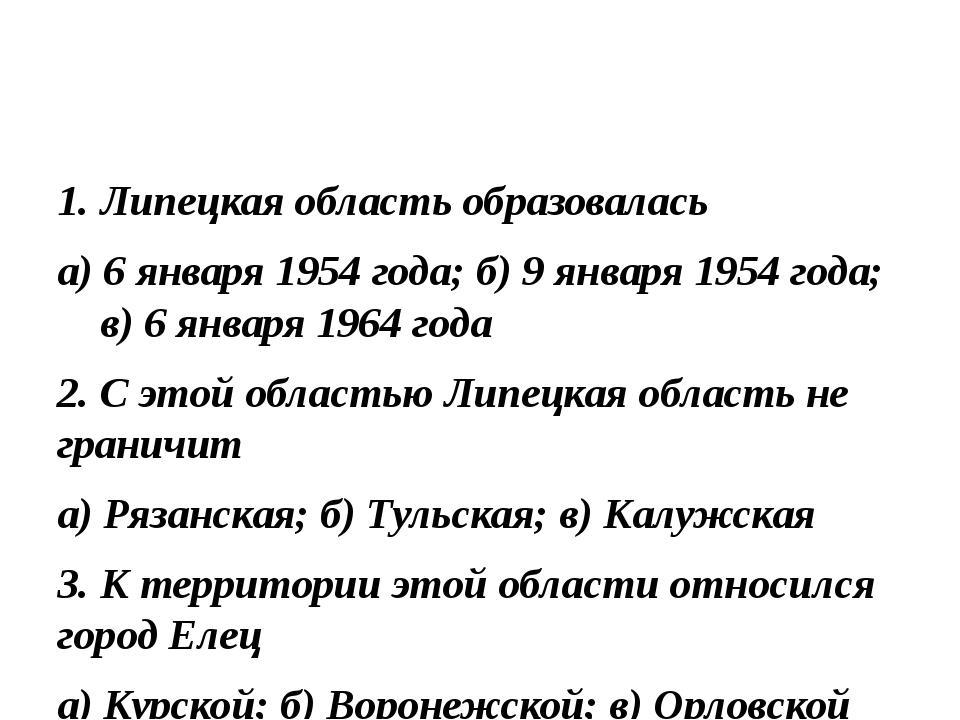 1. Липецкая область образовалась а) 6 января 1954 года; б) 9 января 1954 года...