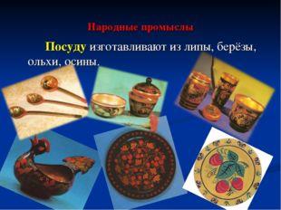 Народные промыслы Посуду изготавливают из липы, берёзы, ольхи, осины.