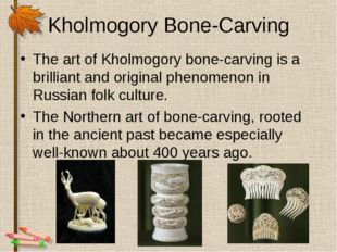 Kholmogory Bone-Carving The art of Kholmogory bone-carving is a brilliant and