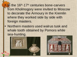 In the 16th-17th centuries bone-carvers from Kholmogory were invited to Mosco