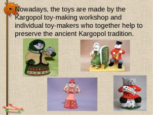 Nowadays, the toys are made by the Kargopol toy-making workshop and individua