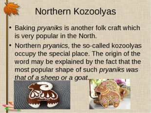 Northern Kozoolyas Baking pryaniks is another folk craft which is very popula
