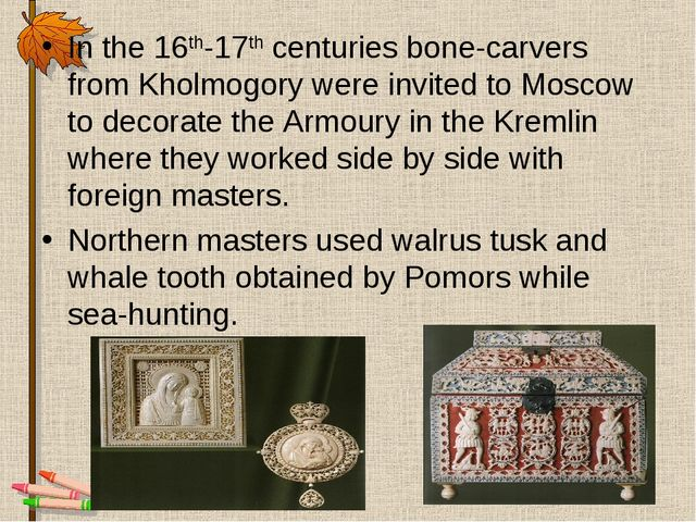 In the 16th-17th centuries bone-carvers from Kholmogory were invited to Mosco...