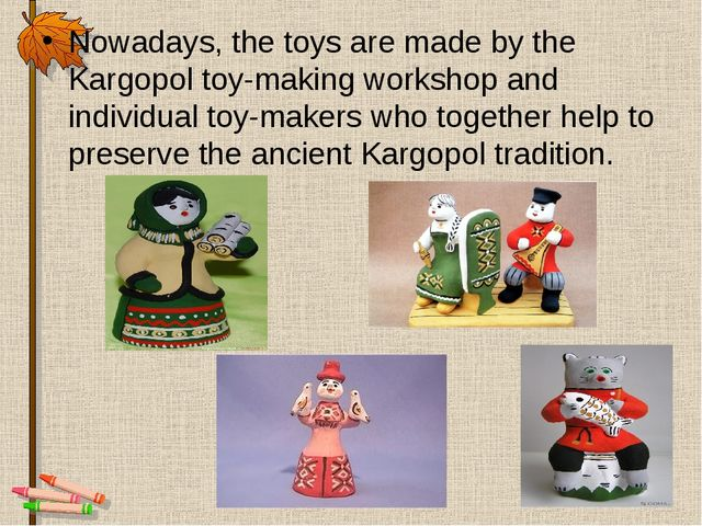 Nowadays, the toys are made by the Kargopol toy-making workshop and individua...