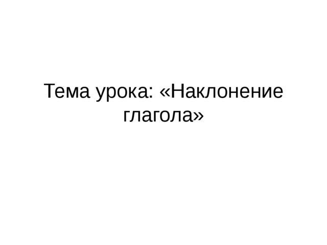 Тема урока: «Наклонение глагола»