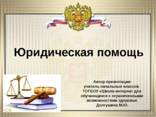 Юридическая помощь Автор презентации учитель начальных классов ТОГБОУ «Школа-